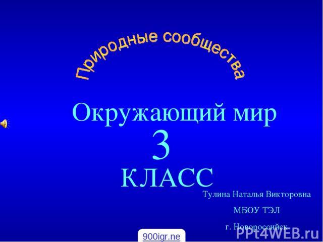 Окружающий мир КЛАСС 3 Тулина Наталья Викторовна МБОУ ТЭЛ г. Новороссийск 900igr.net