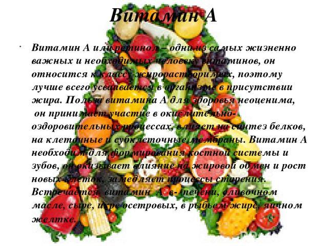 Витамин А Витамин А или ретинол – одни из самых жизненно важных и необходимых человеку витаминов, он относится к классу жирорастворимых, поэтому лучше всего усваивается в организме в присутствии жира. Польза витамина А для здоровья неоценима, онпр…