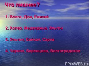 Что лишнее? 1. Волга, Дон, Енисей 2. Хопер, Медведица, Эльтон 3. Эльтон, Байкал,