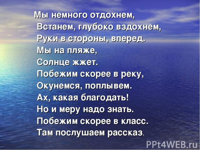 Мы немного отдохнем, Встанем, глубоко вздохнем, Руки в стороны, вперед. Мы на пляже, Солнце жжет. Побежим скорее в реку, Окунемся, поплывем. Ах, какая благодать! Но и меру надо знать. Побежим скорее в класс. Там послушаем рассказ.