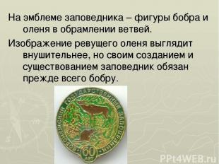 На эмблеме заповедника – фигуры бобра и оленя в обрамлении ветвей. Изображение р