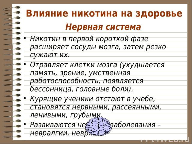 Нервная система Никотин в первой короткой фазе расширяет сосуды мозга, затем резко сужают их. Отравляет клетки мозга (ухудшается память, зрение, умственная работоспособность, появляется бессонница, головные боли). Курящие ученики отстают в учебе, ст…