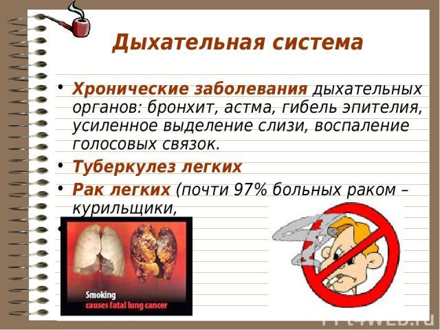 Дыхательная система Хронические заболевания дыхательных органов: бронхит, астма, гибель эпителия, усиленное выделение слизи, воспаление голосовых связок. Туберкулез легких Рак легких (почти 97% больных раком – курильщики, Рак гортани