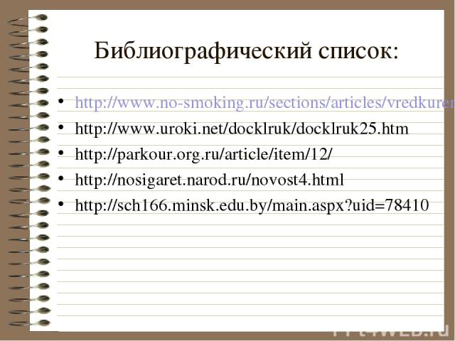 Библиографический список: http://www.no-smoking.ru/sections/articles/vredkureniya/ovredekur http://www.uroki.net/docklruk/docklruk25.htm http://parkour.org.ru/article/item/12/ http://nosigaret.narod.ru/novost4.html http://sch166.minsk.edu.by/main.as…