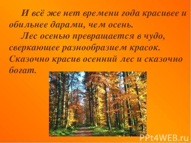 И всё же нет времени года красивее и обильнее дарами, чем осень. Лес осенью превращается в чудо, сверкающее разнообразием красок. Сказочно красив осенний лес и сказочно богат.