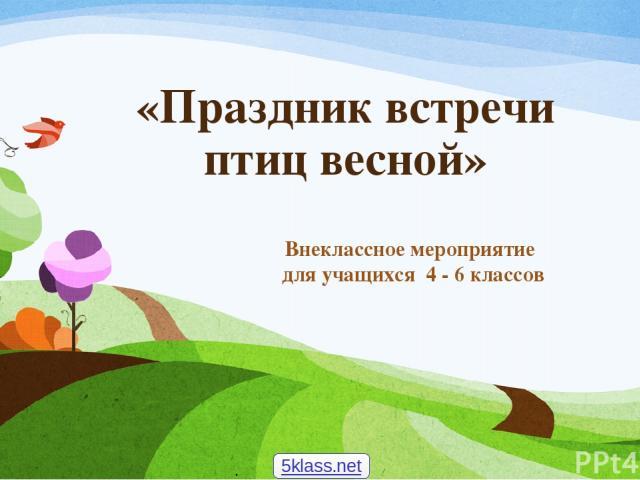 «Праздник встречи птиц весной» Внеклассное мероприятие для учащихся 4 - 6 классов 5klass.net