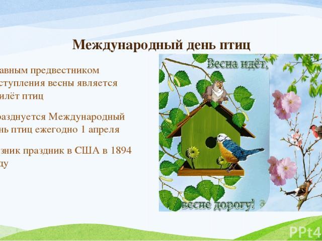 Международный день птиц Главным предвестником наступления весны является прилёт птиц Празднуется Международный день птиц ежегодно 1 апреля Возник праздник в США в 1894 году