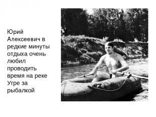 Юрий Алексеевич в редкие минуты отдыха очень любил проводить время на реке Угре
