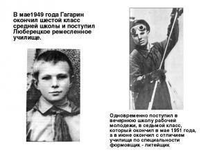 В мае1949 года Гагарин окончил шестой класс средней школы и поступил Люберецкое