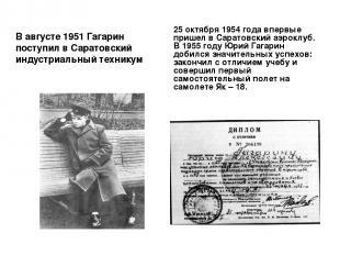 В августе 1951 Гагарин поступил в Саратовский индустриальный техникум 25 октября