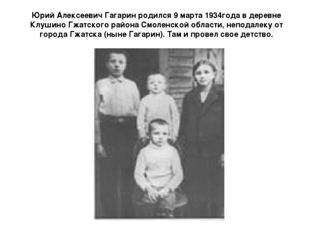 Юрий Алексеевич Гагарин родился 9 марта 1934года в деревне Клушино Гжатского района Смоленской области, неподалеку от города Гжатска (ныне Гагарин). Там и провел свое детство.