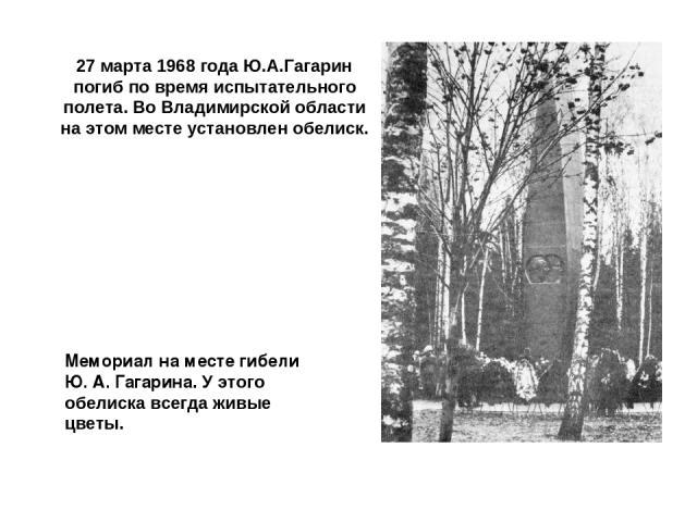 27 марта 1968 года Ю.А.Гагарин погиб по время испытательного полета. Во Владимирской области на этом месте установлен обелиск. Мемориал на месте гибели Ю. А. Гагарина. У этого обелиска всегда живые цветы.