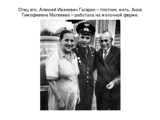 Отец его, Алексей Иванович Гагарин – плотник, мать, Анна Тимофеевна Матвеева – работала на молочной ферме.