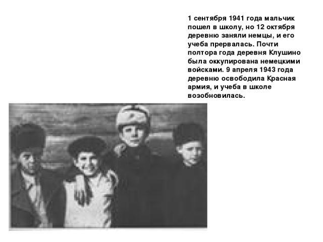 1 сентября 1941 года мальчик пошел в школу, но 12 октября деревню заняли немцы, и его учеба прервалась. Почти полтора года деревня Клушино была оккупирована немецкими войсками. 9 апреля 1943 года деревню освободила Красная армия, и учеба в школе воз…