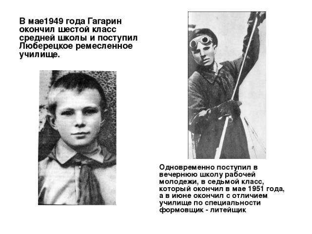 В мае1949 года Гагарин окончил шестой класс средней школы и поступил Люберецкое ремесленное училище. Одновременно поступил в вечернюю школу рабочей молодежи, в седьмой класс, который окончил в мае 1951 года, а в июне окончил с отличием училище по сп…