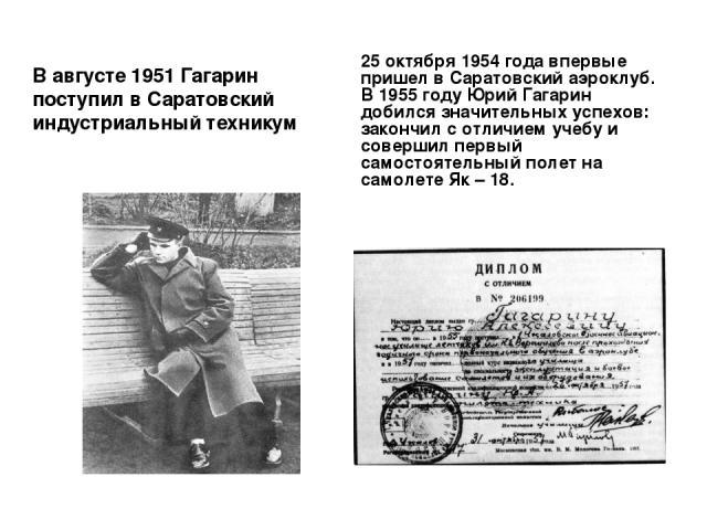 В августе 1951 Гагарин поступил в Саратовский индустриальный техникум 25 октября 1954 года впервые пришел в Саратовский аэроклуб. В 1955 году Юрий Гагарин добился значительных успехов: закончил с отличием учебу и совершил первый самостоятельный поле…