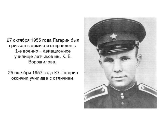 27 октября 1955 года Гагарин был призван в армию и отправлен в 1-е военно – авиационное училище летчиков им. К. Е. Ворошилова. 25 октября 1957 года Ю. Гагарин окончил училище с отличием.