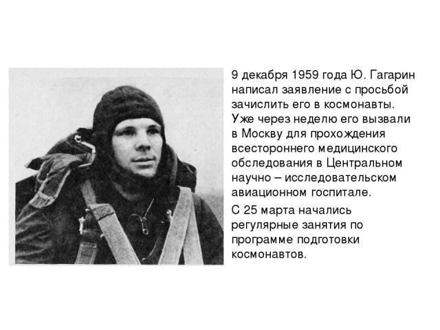 9 декабря 1959 года Ю. Гагарин написал заявление с просьбой зачислить его в космонавты. Уже через неделю его вызвали в Москву для прохождения всестороннего медицинского обследования в Центральном научно – исследовательском авиационном госпитале. С 2…