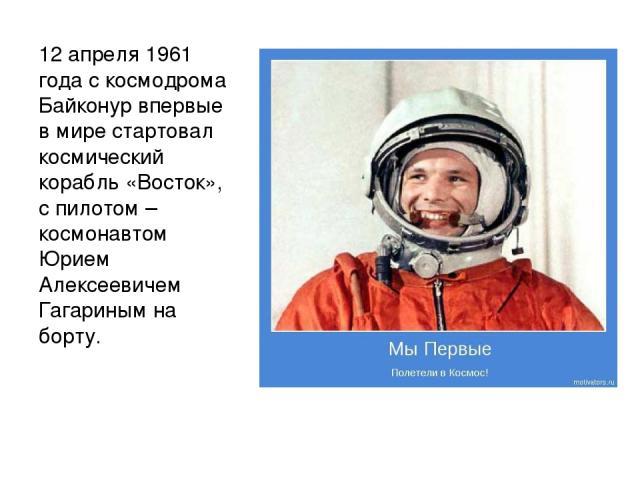 12 апреля 1961 года с космодрома Байконур впервые в мире стартовал космический корабль «Восток», с пилотом – космонавтом Юрием Алексеевичем Гагариным на борту.