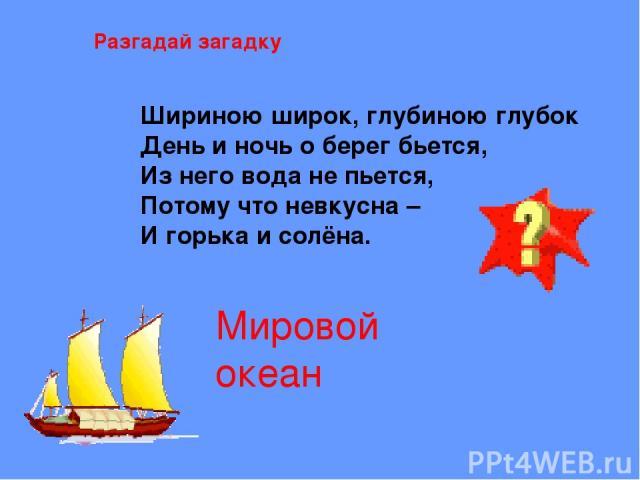 Разгадай загадку Шириною широк, глубиною глубок День и ночь о берег бьется, Из него вода не пьется, Потому что невкусна – И горька и солёна. Мировой океан