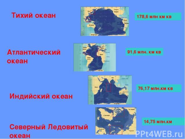 Тихий океан Атлантический океан Индийский океан Северный Ледовитый океан 178,6 млн км кв 91,6 млн. км кв 76,17 млн.км кв 14,75 млн.км
