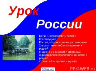 Урок России Цели: 1) познакомить детей с Конституцией России, государственными с