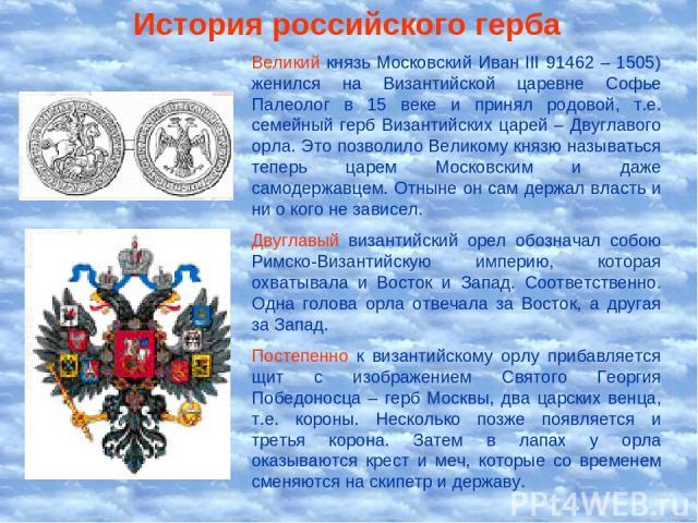 История российского герба Великий князь Московский Иван III 91462 – 1505) женился на Византийской царевне Софье Палеолог в 15 веке и принял родовой, т.е. семейный герб Византийских царей – Двуглавого орла. Это позволило Великому князю называться теп…