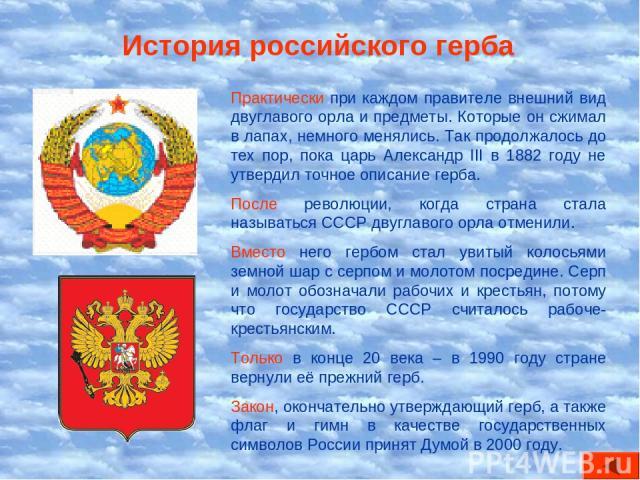 История российского герба Практически при каждом правителе внешний вид двуглавого орла и предметы. Которые он сжимал в лапах, немного менялись. Так продолжалось до тех пор, пока царь Александр III в 1882 году не утвердил точное описание герба. После…