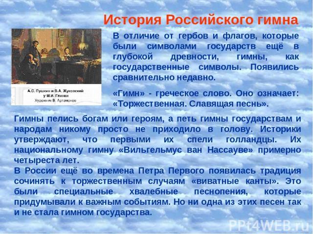 История Российского гимна В отличие от гербов и флагов, которые были символами государств ещё в глубокой древности, гимны, как государственные символы. Появились сравнительно недавно. «Гимн» - греческое слово. Оно означает: «Торжественная. Славящая …