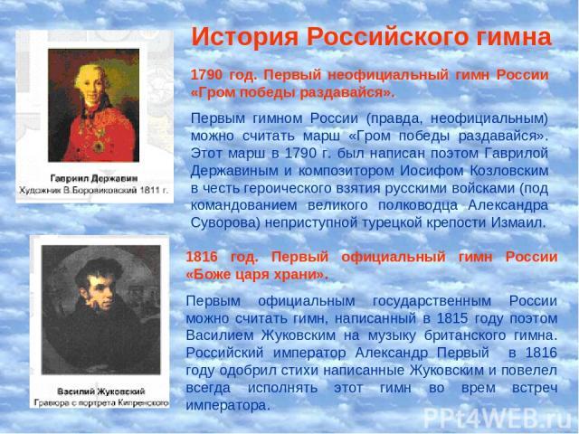 История Российского гимна 1790 год. Первый неофициальный гимн России «Гром победы раздавайся». Первым гимном России (правда, неофициальным) можно считать марш «Гром победы раздавайся». Этот марш в 1790 г. был написан поэтом Гаврилой Державиным и ком…