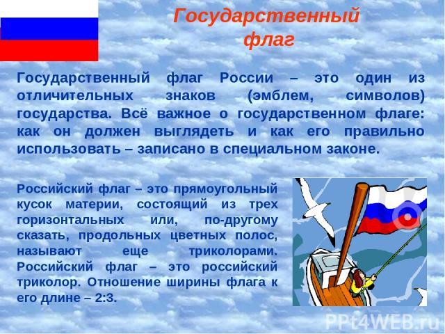 Государственный флаг Российский флаг – это прямоугольный кусок материи, состоящий из трех горизонтальных или, по-другому сказать, продольных цветных полос, называют еще триколорами. Российский флаг – это российский триколор. Отношение ширины флага к…