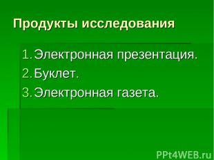 Продукты исследования Электронная презентация. Буклет. Электронная газета.