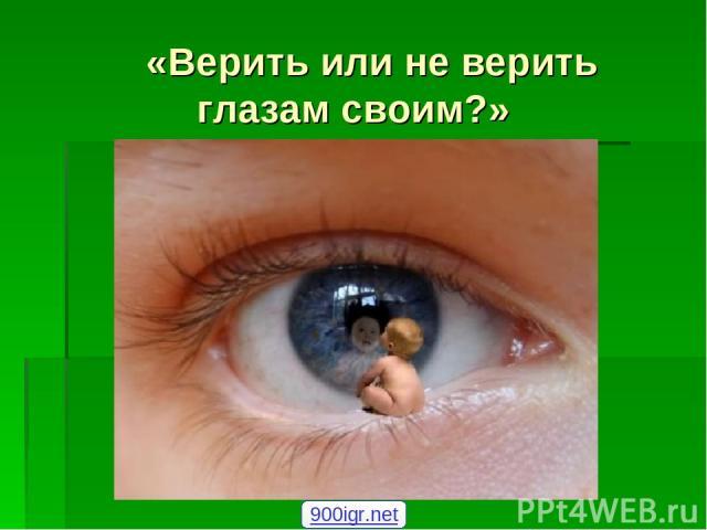 «Верить или не верить глазам своим?» 900igr.net