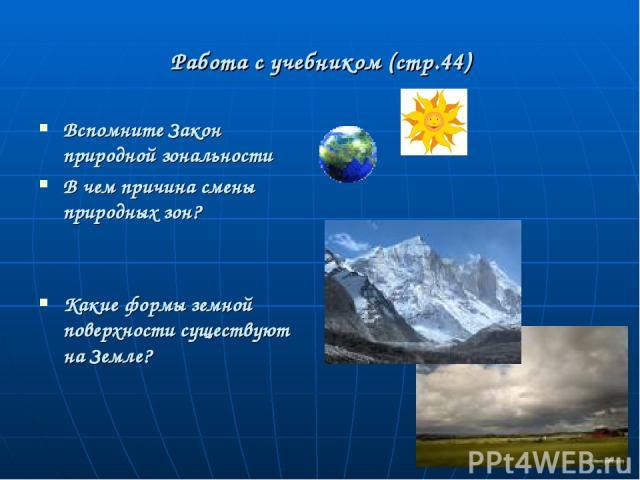 Работа с учебником (стр.44) Вспомните Закон природной зональности В чем причина смены природных зон? Какие формы земной поверхности существуют на Земле?