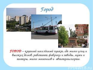 Город ГОРОД – крупный населённый пункт, где много улиц и высоких домов, работают