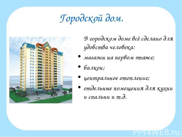 Городской дом. В городском доме всё сделано для удобства человека: магазин на первом этаже; балкон; центральное отопление; отдельные помещения для кухни и спальни и т.д.