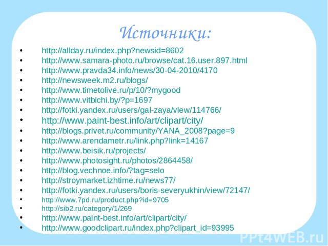 Источники: http://allday.ru/index.php?newsid=8602 http://www.samara-photo.ru/browse/cat.16.user.897.html http://www.pravda34.info/news/30-04-2010/4170 http://newsweek.m2.ru/blogs/ http://www.timetolive.ru/p/10/?mygood http://www.vitbichi.by/?p=1697 …