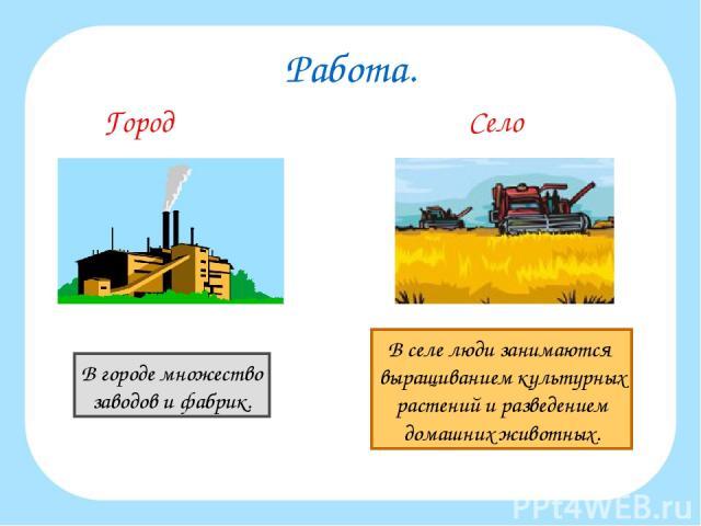 Работа. Город Село В городе множество заводов и фабрик. В селе люди занимаются выращиванием культурных растений и разведением домашних животных.