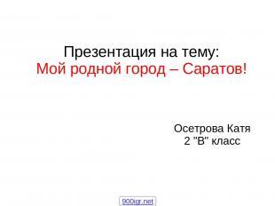 """Осетрова Катя 2 """"В"""" класс Презентация на тему: Мой родной город – Саратов! 900ig"""