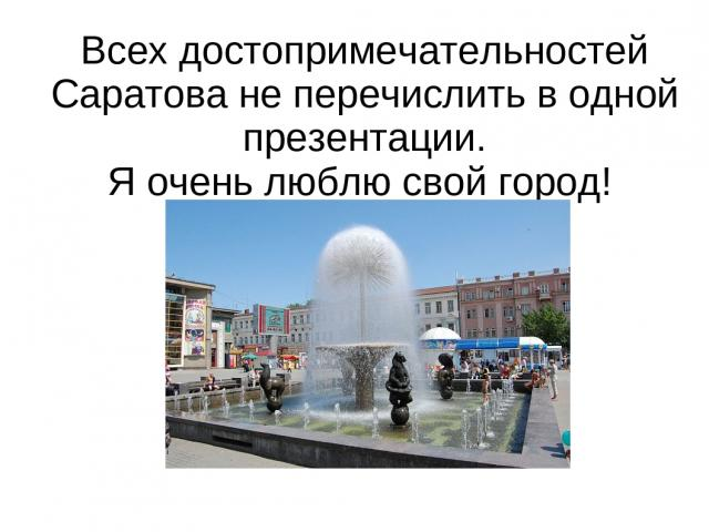 Всех достопримечательностей Саратова не перечислить в одной презентации. Я очень люблю свой город!