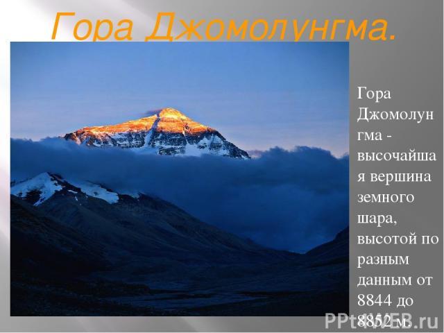 Гора Джомолунгма. Гора Джомолунгма - высочайшая вершина земного шара, высотой по разным данным от 8844 до 8852 м. Известна также под названиями Эверест и Сагарматха. Находится в Гималаях и расположена на границе Непала и Китая, сама вершина лежит на…