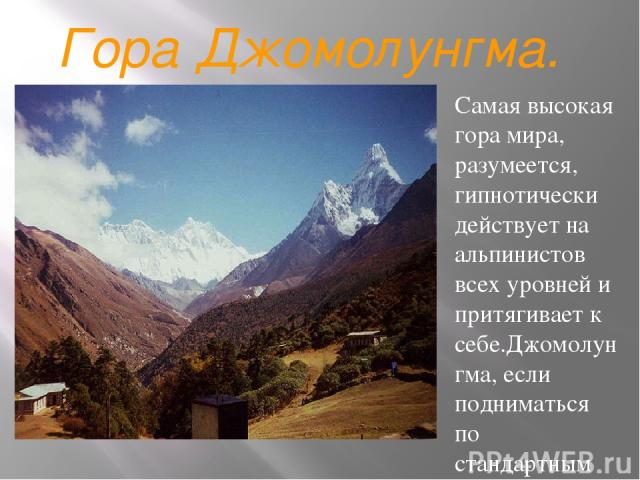 Гора Джомолунгма. Самая высокая гора мира, разумеется, гипнотически действует на альпинистов всех уровней и притягивает к себе.Джомолунгма, если подниматься по стандартным маршрутам, не очень технически сложная гора для восхождения по сравнению, нап…