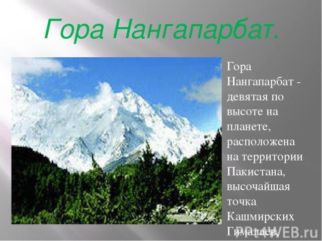 Гора Нангапарбат. Гора Нангапарбат - девятая по высоте на планете, расположена на территории Пакистана, высочайшая точка Кашмирских Гималаев, имеющая высоту главной вершины 8126 м, и горный массив на северо-западе Тибетского нагорья. Юго-восточная в…