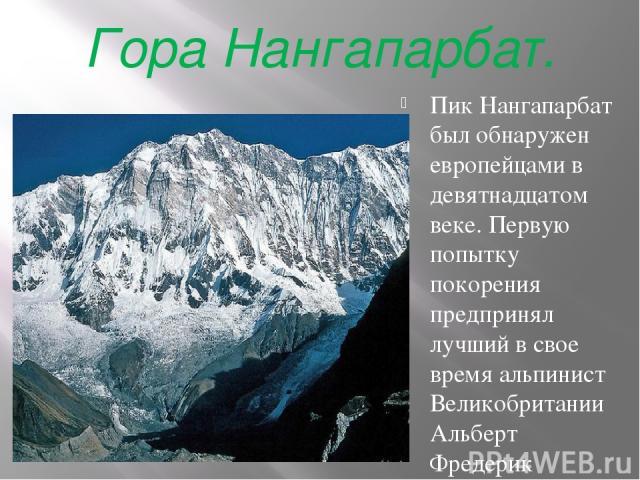 Гора Нангапарбат. Пик Нангапарбат был обнаружен европейцами в девятнадцатом веке. Первую попытку покорения предпринял лучший в свое время альпинист Великобритании Альберт Фредерик Маммери в 1895 году. Это была первая в истории альпинизма попытка вос…