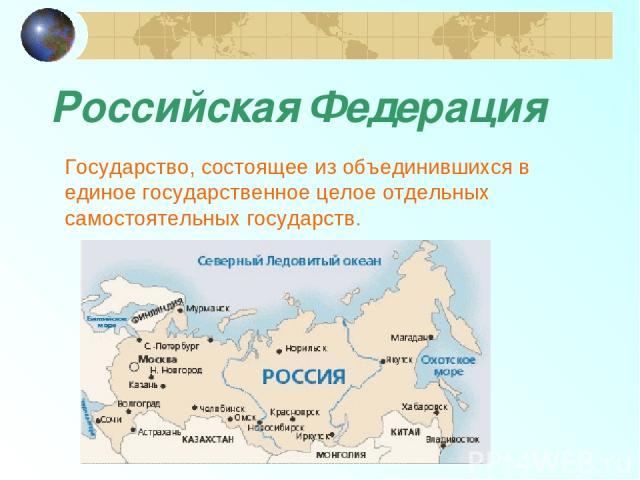 Российская Федерация Государство, состоящее из объединившихся в единое государственное целое отдельных самостоятельных государств.