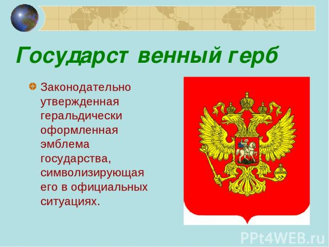 Государственный герб Законодательно утвержденная геральдически оформленная эмблема государства, символизирующая его в официальных ситуациях.