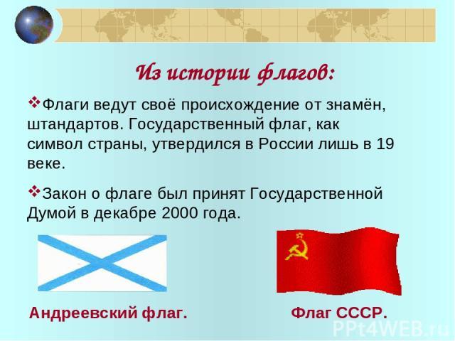 Из истории флагов: Флаги ведут своё происхождение от знамён, штандартов. Государственный флаг, как символ страны, утвердился в России лишь в 19 веке. Закон о флаге был принят Государственной Думой в декабре 2000 года. Андреевский флаг. Флаг СССР.