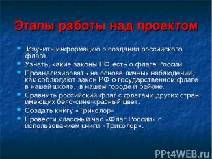 Этапы работы над проектом Изучить информацию о создании российского флага. Узнат