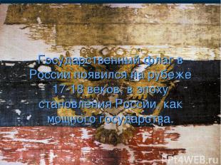 Государственный флаг в России появился на рубеже 17-18 веков, в эпоху становлени