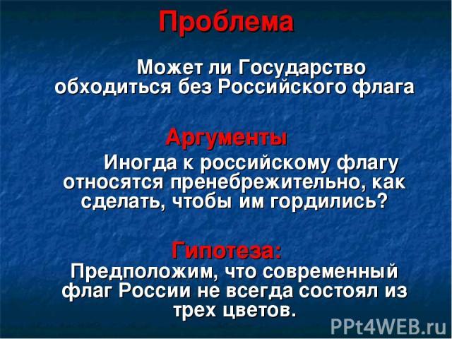 Проблема Может ли Государство обходиться без Российского флага Аргументы Иногда к российскому флагу относятся пренебрежительно, как сделать, чтобы им гордились? Гипотеза: Предположим, что современный флаг России не всегда состоял из трех цветов.